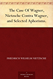 The Case Of Wagner, Nietzsche Contra Wagner, and Selected Aphorisms. (English Edition)