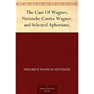 The Case Of Wagner, Nietzsche Contra Wagner, and Selected Aphorisms.