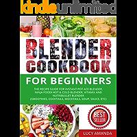 Blender Cookbook for Beginners: The Recipe Guide for Instant Pot Ace Blender, Ninja Foodi Hot & Cold Blender, Vitamix…
