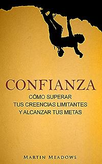 Confianza: Cómo superar tus creencias limitantes y alcanzar tus metas (Spanish Edition)
