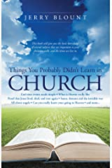 Things You Probably Didn't Learn in Church: End Time Events Made Simple What Is Heaven Really Like Proof That Jesus Lived, Died, and Rose Again Satan, ... Know Your Going to Heaven and More……. Kindle Edition