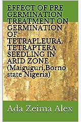 EFFECT OF PRE GERMINATION TREATMENT ON GERMINATION OF TETRAPLEURA. TETRAPTERA SEEDLING IN ARID ZONE (Maiguguri,Borno state Nigeria) Kindle Edition