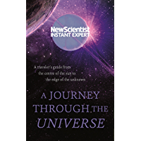 A Journey Through The Universe: A traveler's guide from the centre of the sun to the edge of the unknown (New Scientist Instant Expert) (English Edition)