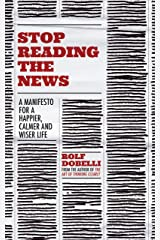 Stop Reading the News: A Manifesto for a Happier, Calmer and Wiser Life Kindle Edition
