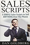 SALES SCRIPTS: 5 Simple Scripts to Sell ANYTHING Over The Phone: Volume 2 (Sales, Phone Sales, Selling, Sales Scripts BookSales, Phone Sales, Selling, Sales Scripts Book)