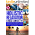 Holistic Relaxation: Erase Anxiety!: Effective Natural Therapies, Stress Management Techniques, Holistic Remedies and Wellness Coaching for Busy People (Meditation, Mindfulness & Healing Book 1)