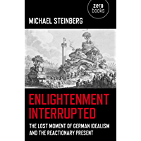 Enlightenment Interrupted: The Lost Moment of German Idealism and the Reactionary Present (English Edition)