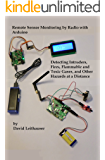 Remote Sensor Monitoring by Radio with Arduino: Detecting Intruders, Fires, Flammable and Toxic Gases, and Other Hazards at a Distance (English Edition)