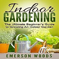 Indoor Gardening: The Ultimate Beginner's Guide to Growing an Indoor Garden
