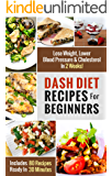 DASH Diet Recipes For Beginners: Lose Weight, Lower Blood Pressure & Cholesterol In 2 Weeks! (Includes 80 Recipes Ready In 30 Minutes) (DASH Diet Recipes Under 30 Minutes)