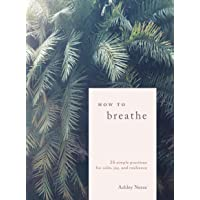 How to Breathe: 25 Simple Practices for Calm, Joy, and Resilience