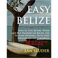 EASY BELIZE  How to Live, Retire, Work and Buy Property in  Belize, the English Speaking, Frost Free Paradise on the  Caribbean Coast