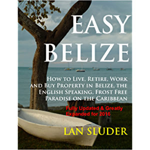 EASY BELIZE How to Live, Retire, Work and Buy Property in Belize, the English Speaking, Frost Free Paradise on the…