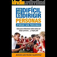 ¿Por qué es difícil dirigir personas? ¡Porque son personas!: Guía para reflexionar como ser mejor persona... y mejor jefe