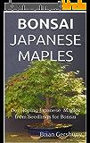 BONSAI JAPANESE MAPLES: Developing Japanese Maples from Seedlings for Bonsai (Okami Gardens Bonsai Series Book 1) (English Edition)