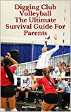 Digging Club Volleyball: The Ultimate Survival Guide For Parents (English Edition)