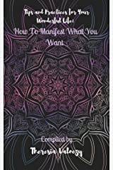 Tips and Practices for Your Wonderful Life: How To Manifest What You Want Kindle Edition