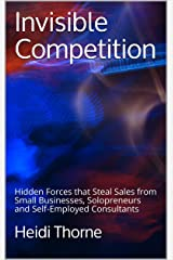 Invisible Competition: Hidden Forces that Steal Sales from  Small Businesses, Solopreneurs and Self-Employed Consultants Kindle Edition