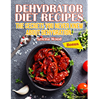 Dehydrator Diet Recipes. The Secrets You Never Knew About Dehydration. (English Edition)