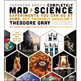 Theodore Gray's Completely Mad Science: Experiments You Can Do At Home, But Probably Shouldn't , The Complete and Updated Edi