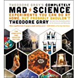 Theodore Gray's Completely Mad Science: Experiments You Can Do At Home, But Probably Shouldn't , The Complete and…