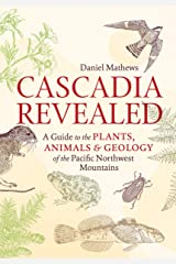 Cascadia Revealed: A Guide to the Plants, Animals & Geology of the Pacific Northwest Mountains Kindle Edition