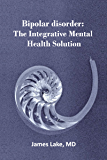 Bipolar Disorder: The Integrative Mental Health Solution: Safe, effective and affordable non-medication treatments of bipolar disorder