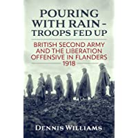 Pouring with Rain – Troops Fed Up: British Second Army and the Liberation Offensive in Flanders 1918 (Wolverhampton Military Studies)