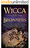 Wicca for Beginners: A Complete Guide to Witchcraft Religion. Discover the Secrets of Magic, Spells and Rituals to…