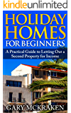 Holiday Homes For Beginners: A Practical Guide to Letting Out a Second Property for Income