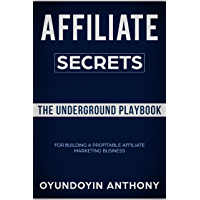 Affiliate Marketing Secrets: The Underground Playbook for Building A Profitable Affiliate Marketing Business. (English Edition)