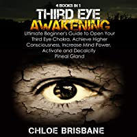 Third Eye Awakening: 4-in-1 Bundle: Ultimate Beginner's Guide to Open Your Third Eye Chakra, Achieve Higher Consciousness, Increase Mind Power, Activate and Decalcify Pineal Gland
