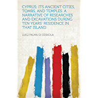 Cyprus: Its Ancient Cities, Tombs, and Temples. a Narrative of Researches and Excavations During Ten Years' Residence in…