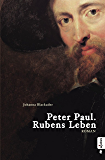Peter Paul. Rubens Leben: Romanbiografie (German Edition)