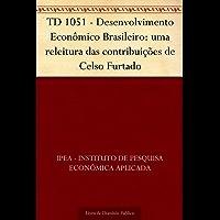 TD 1051 - Desenvolvimento Econômico Brasileiro: uma releitura das contribuições de Celso Furtado