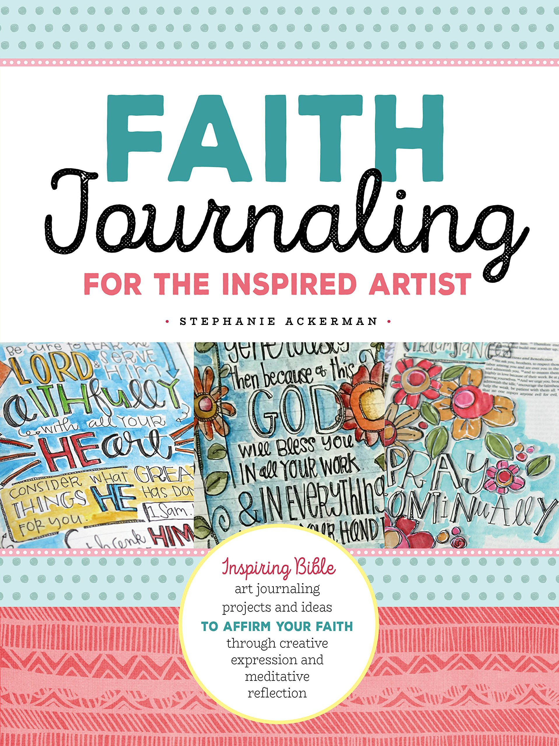 Download Faith Journaling for the Inspired Artist: Inspiring Bible art journaling projects and ideas to affirm your faith through creative expression and meditative reflection ebook