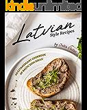 Latvian Style Recipes: An Extravagant Cookbook of Baltic Dish Ideas!