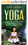 Yoga: Beginners Guide To Yoga For Life Changing Benefits in Health, Weight Loss, and Stress Relief (Beginners Yoga, Poses, Mindfulness, Stress Free,)