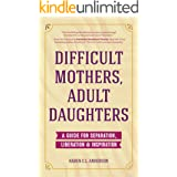 Difficult Mothers, Adult Daughters: A Guide For Separation, Liberation & Inspiration