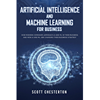 Artificial Intelligence and Machine Learning for Business: How modern companies approach AI and ML in their business and how AI and ML are changing their business strategy (English Edition)