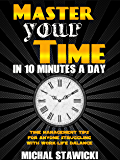 Master Your Time In 10 Minutes a Day: Time Management Tips for Anyone Struggling With Work-Life Balance (How to Change Your Life in 10 Minutes a Day Book 4)