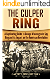The Culper Ring: A Captivating Guide to George Washington's Spy Ring and its Impact on the American Revolution