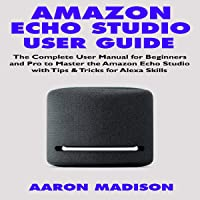 Amazon Echo Studio Users Guide: The Complete User Manual for Beginners and Pro to Master the Amazon Echo Studio with Tips & Tricks for Alexa Skills (Echo Device & Alexa Setup, Book 1)