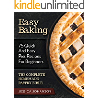 Easy Baking: 75 Quick And Easy Pies Recipes For Beginners. The Complete Homemade Pastry Bible.