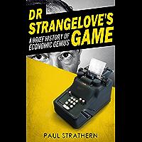 DR STRANGELOVE'S GAME: A Brief History of Economic Genius