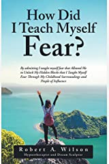 How Did I Teach Myself Fear?: By Admitting I Taught Myself Fear That Allowed Me to Unlock My Hidden Blocks That I Taught Myself Fear Through My Childhood Surroundings and People of Influence Kindle Edition