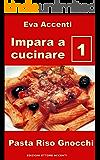 Impara a cucinare 1: 48 ricette base per cucina facile con pasta, riso, gnocchi e con ingredienti quali ragù, acciughe, olive, aglio, ricotta, zucchine, ... asparagi, zucca, pesto (Italian Edition)