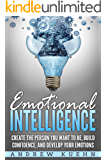 Emotional Intelligence: Create the Person You Want to be, Build Confidence, and Develop Your Emotions