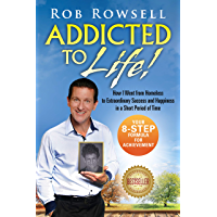 Addicted to Life!: How I Went from Homeless to Extraordinary Success and Happiness in a Short Period of Time