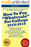 """How To Pay """"Wholesale"""" For College 2018-2019: Financial aid, scholarships, FAFSA, CSS Profile and other """"secrets"""" that ANY family can use to slash college costs by 49.1%..."""
